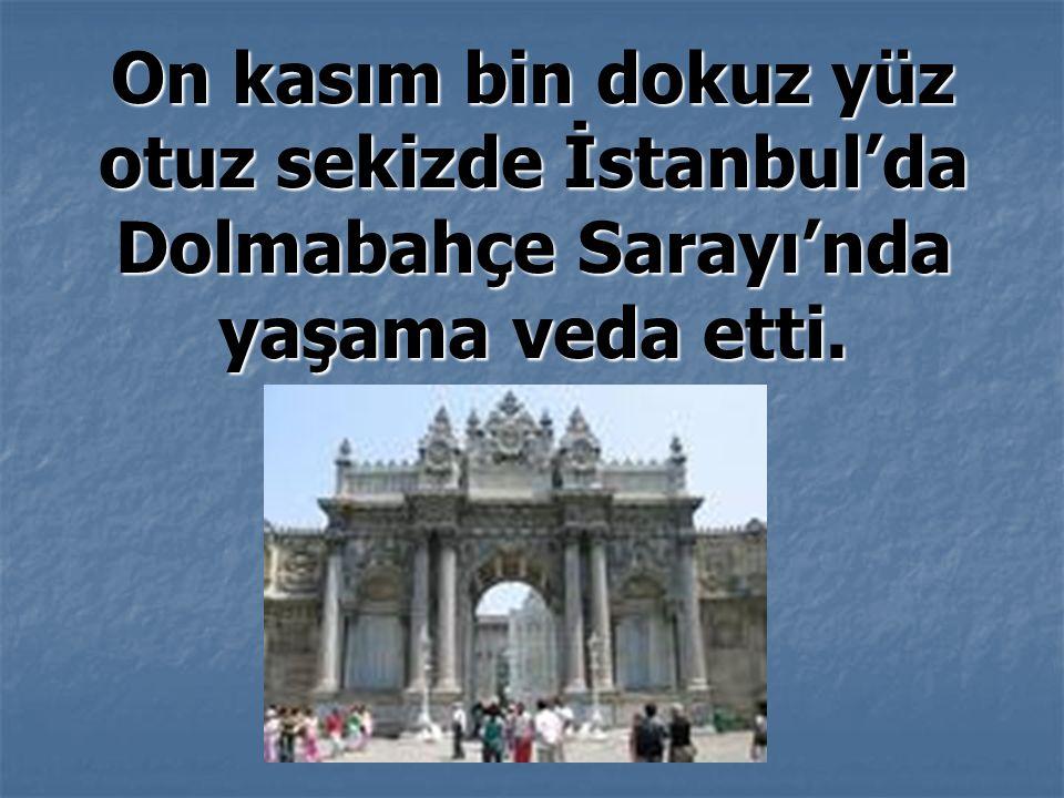 On kasım bin dokuz yüz otuz sekizde İstanbul'da Dolmabahçe Sarayı'nda yaşama veda etti.