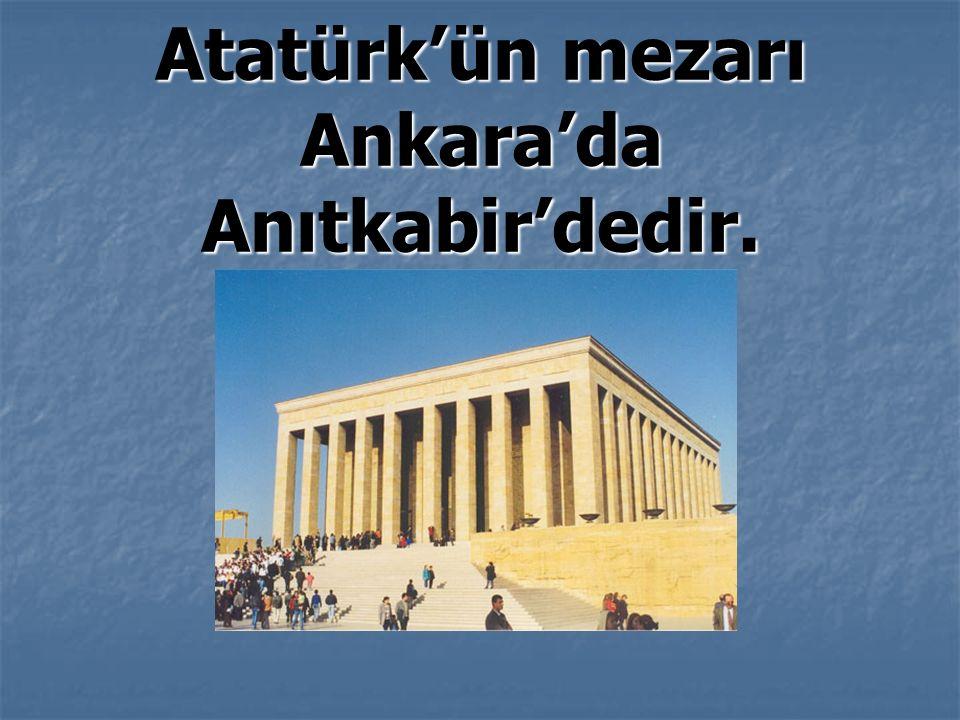Atatürk'ün mezarı Ankara'da Anıtkabir'dedir.