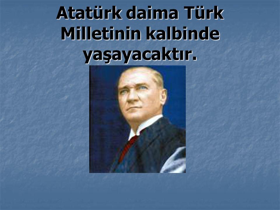 Atatürk daima Türk Milletinin kalbinde yaşayacaktır.