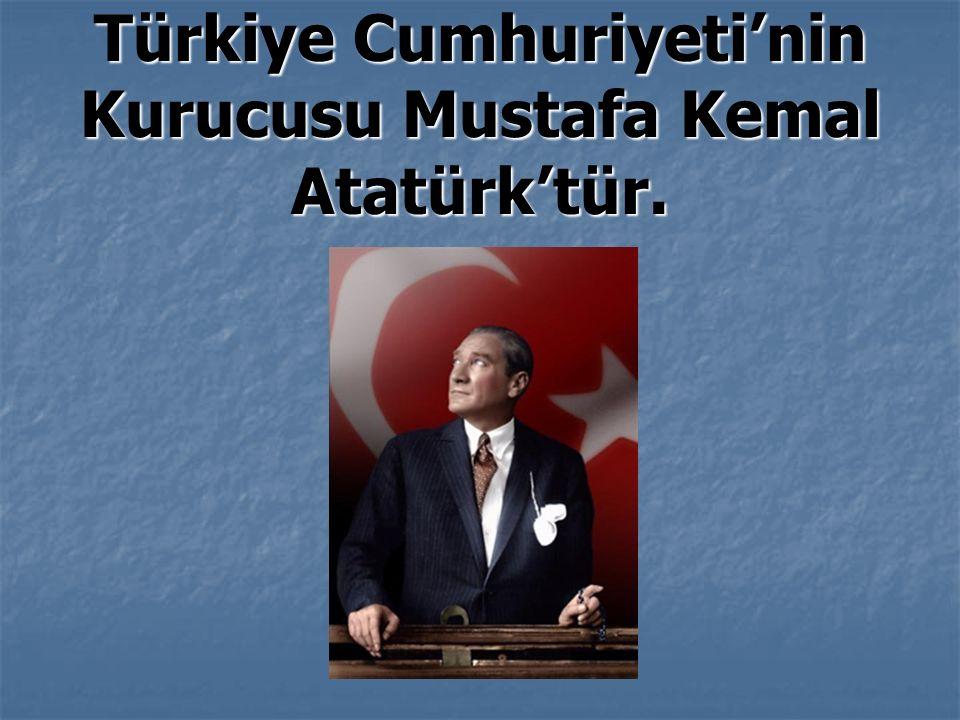Türkiye Cumhuriyeti'nin Kurucusu Mustafa Kemal Atatürk'tür.