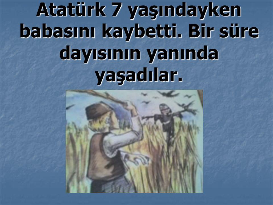 Atatürk 7 yaşındayken babasını kaybetti. Bir süre dayısının yanında yaşadılar.