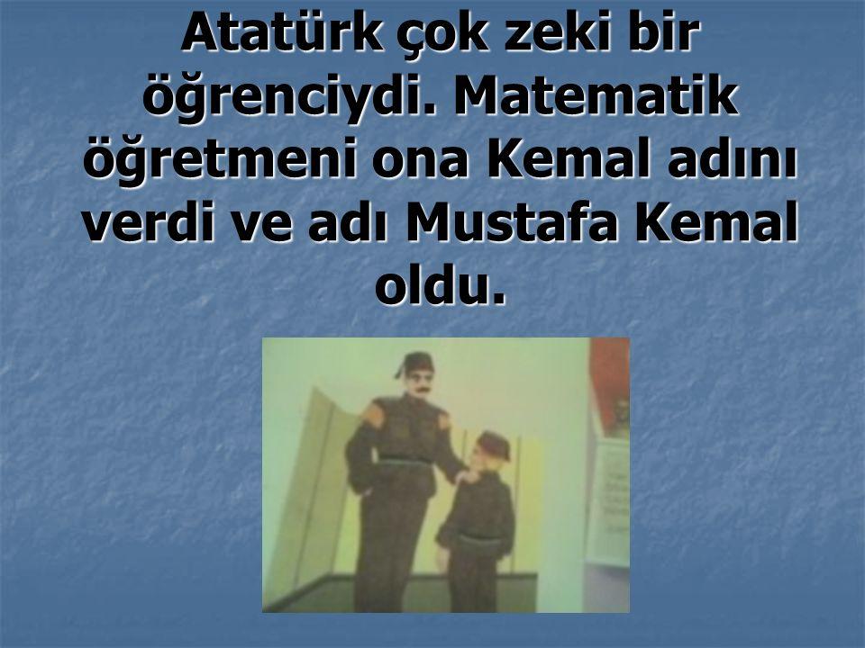 Atatürk çok zeki bir öğrenciydi.
