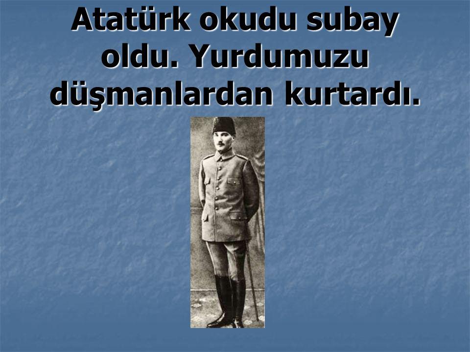Atatürk okudu subay oldu. Yurdumuzu düşmanlardan kurtardı.