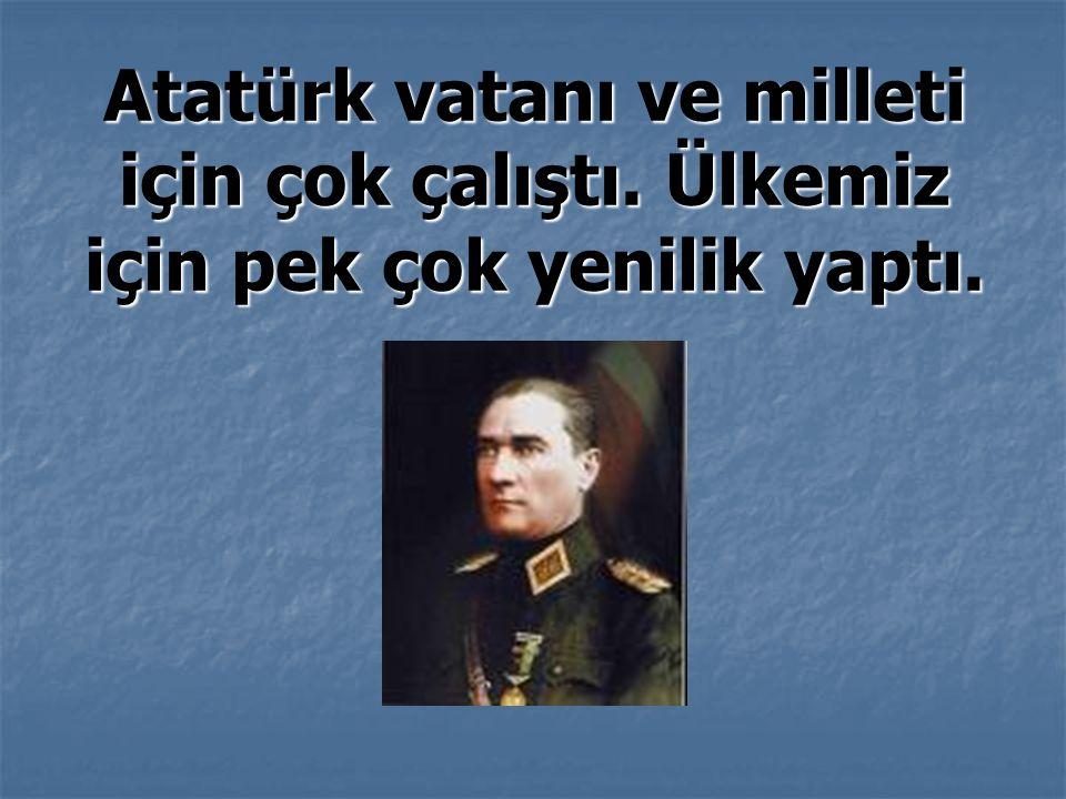 Atatürk vatanı ve milleti için çok çalıştı. Ülkemiz için pek çok yenilik yaptı.