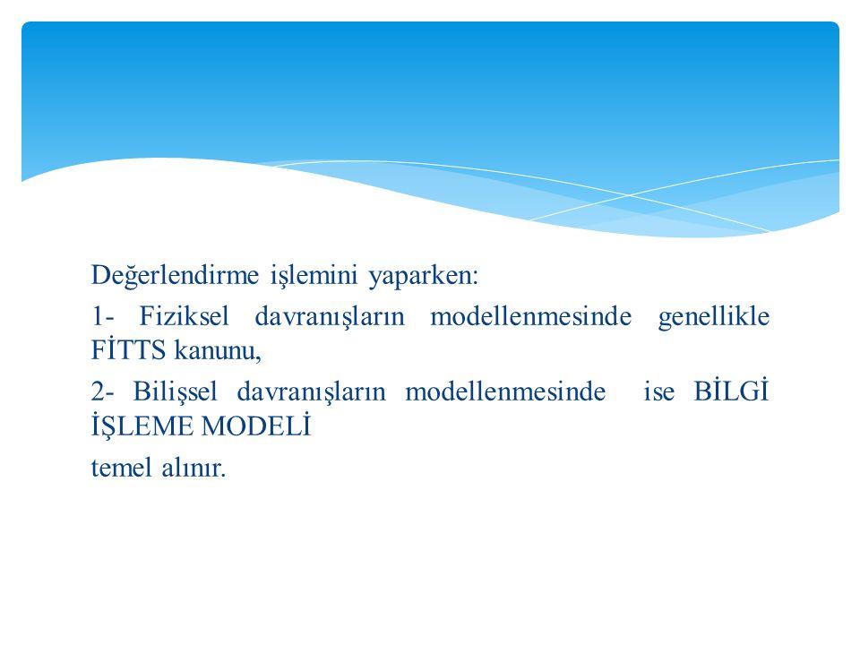 Değerlendirme işlemini yaparken: 1- Fiziksel davranışların modellenmesinde genellikle FİTTS kanunu, 2- Bilişsel davranışların modellenmesinde ise BİLGİ İŞLEME MODELİ temel alınır.