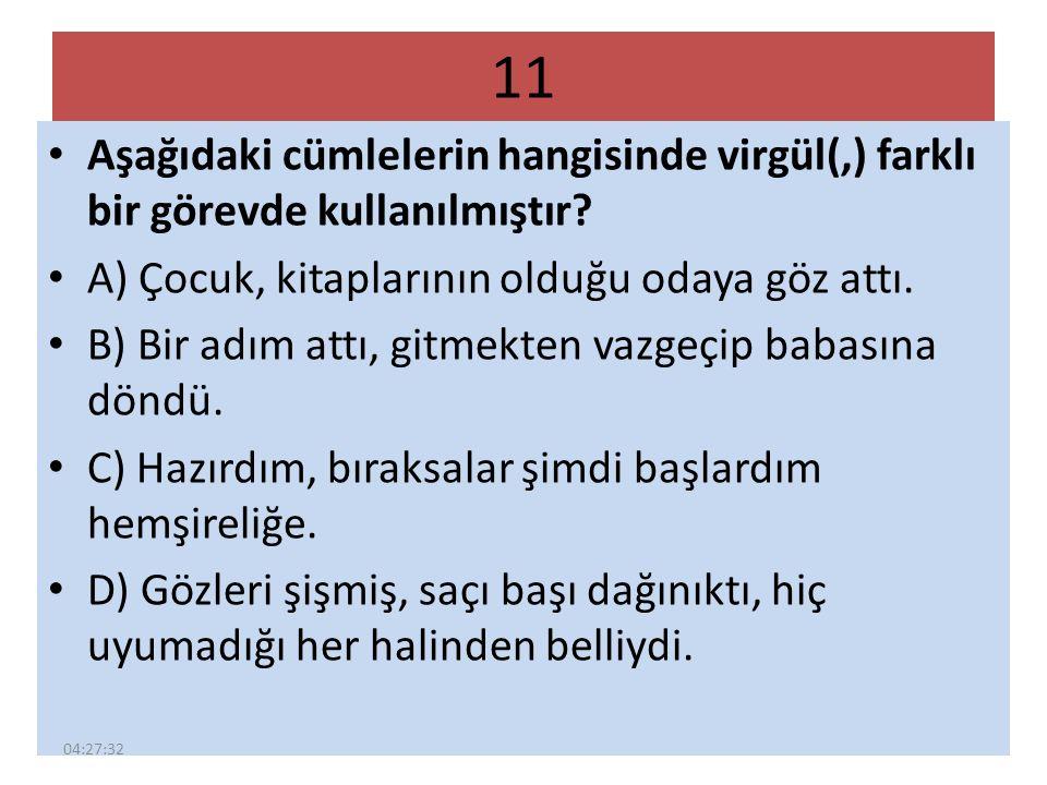 11 Aşağıdaki cümlelerin hangisinde virgül(,) farklı bir görevde kullanılmıştır? A) Çocuk, kitaplarının olduğu odaya göz attı. B) Bir adım attı, gitmek