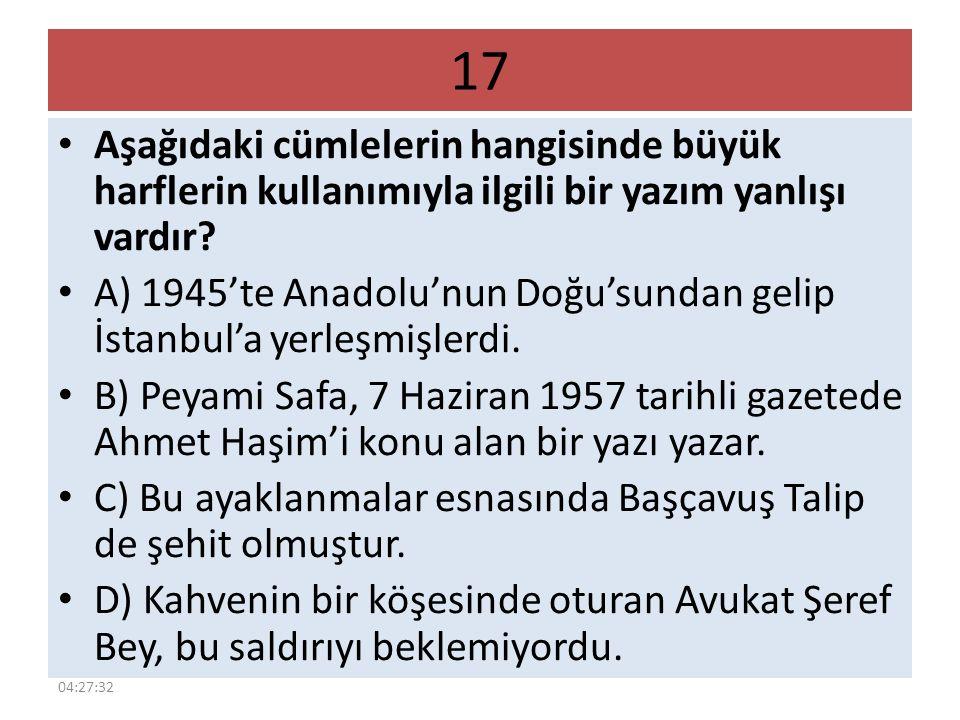 17 Aşağıdaki cümlelerin hangisinde büyük harflerin kullanımıyla ilgili bir yazım yanlışı vardır? A) 1945'te Anadolu'nun Doğu'sundan gelip İstanbul'a y