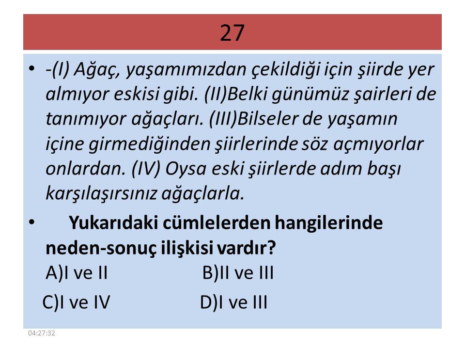 27 -(I) Ağaç, yaşamımızdan çekildiği için şiirde yer almıyor eskisi gibi. (II)Belki günümüz şairleri de tanımıyor ağaçları. (III)Bilseler de yaşamın i