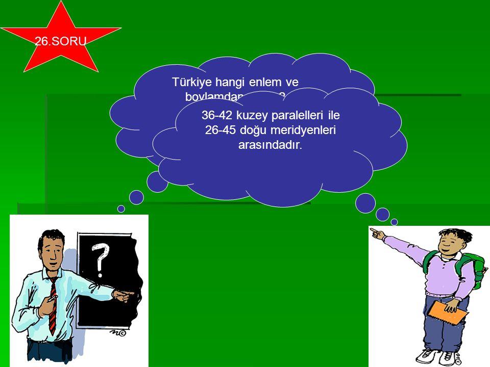 Türkiye hangi enlem ve boylamdan geçer? 36-42 kuzey paralelleri ile 26-45 doğu meridyenleri arasındadır. 26.SORU