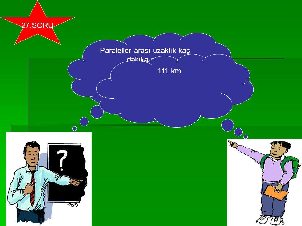 Paraleller arası uzaklık kaç dakika dır? 111 km 27.SORU