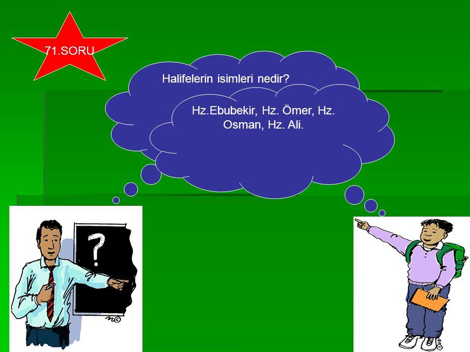 Halifelerin isimleri nedir? Hz.Ebubekir, Hz. Ömer, Hz. Osman, Hz. Ali. 71.SORU