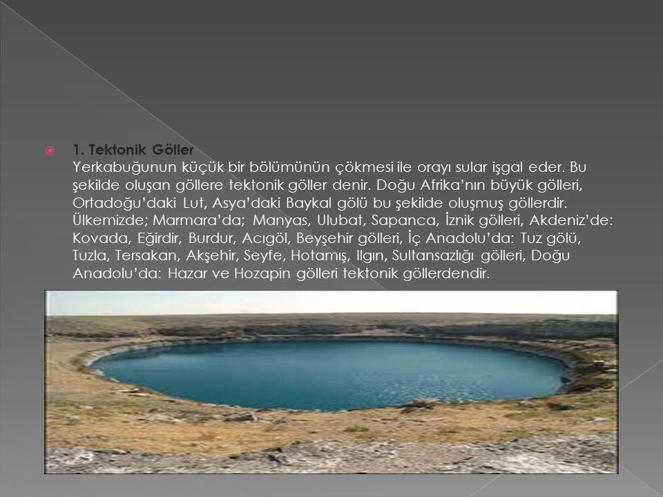  1.Tektonik Göller Yerkabuğunun küçük bir bölümünün çökmesi ile orayı sular işgal eder.