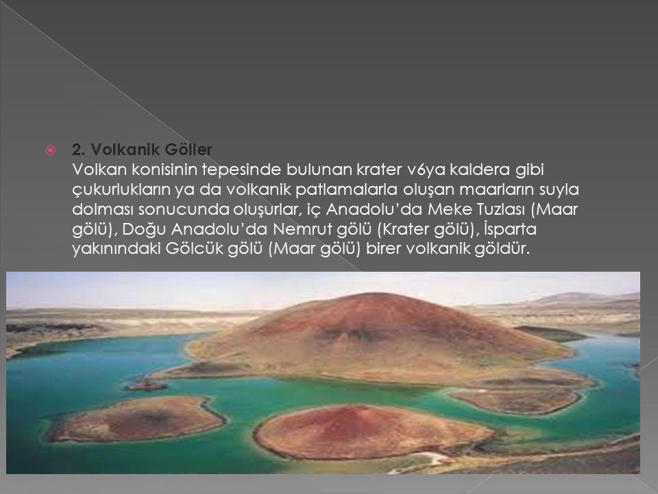  2. Volkanik Göller Volkan konisinin tepesinde bulunan krater v6ya kaldera gibi çukurlukların ya da volkanik patlamalarla oluşan maarların suyla dolm