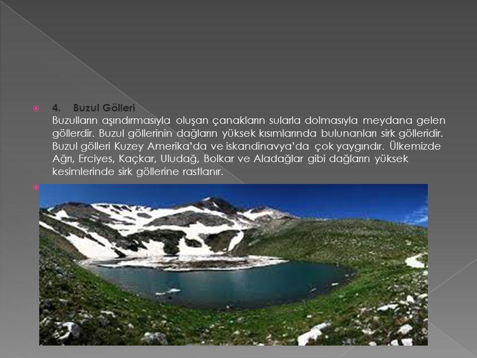  4. Buzul Gölleri Buzulların aşındırmasıyla oluşan çanakların sularla dolmasıyla meydana gelen göllerdir. Buzul göllerinin dağların yüksek kısımların