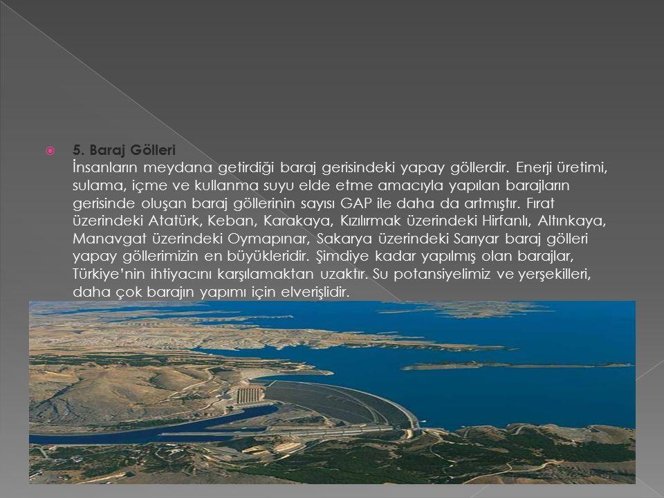  5. Baraj Gölleri İnsanların meydana getirdiği baraj gerisindeki yapay göllerdir.
