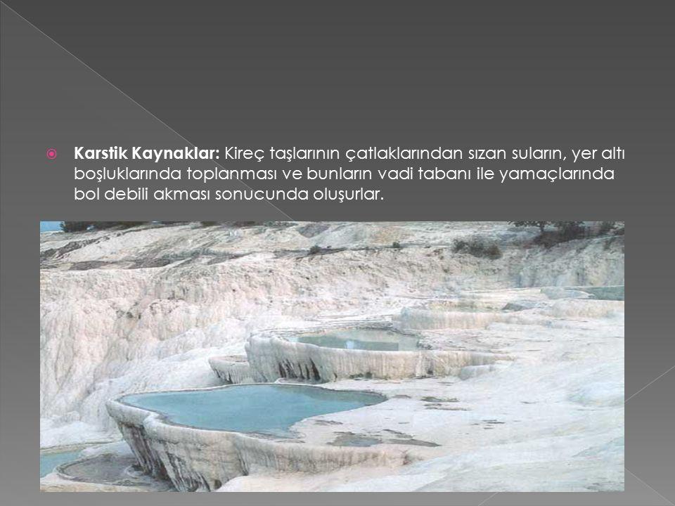  Karstik Kaynaklar: Kireç taşlarının çatlaklarından sızan suların, yer altı boşluklarında toplanması ve bunların vadi tabanı ile yamaçlarında bol debili akması sonucunda oluşurlar.