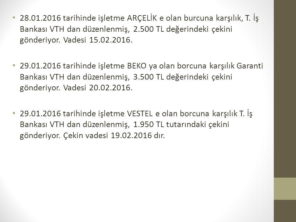 28.01.2016 tarihinde işletme ARÇELİK e olan burcuna karşılık, T. İş Bankası VTH dan düzenlenmiş, 2.500 TL değerindeki çekini gönderiyor. Vadesi 15.02.