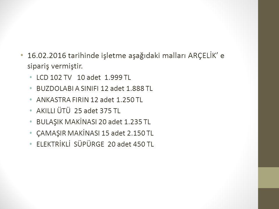 16.02.2016 tarihinde işletme aşağıdaki malları ARÇELİK' e sipariş vermiştir. LCD 102 TV 10 adet 1.999 TL BUZDOLABI A SINIFI 12 adet 1.888 TL ANKASTRA