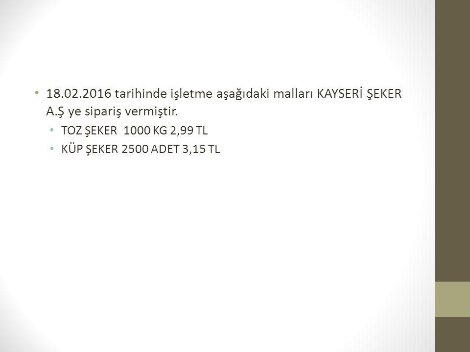 18.02.2016 tarihinde işletme aşağıdaki malları KAYSERİ ŞEKER A.Ş ye sipariş vermiştir. TOZ ŞEKER 1000 KG 2,99 TL KÜP ŞEKER 2500 ADET 3,15 TL