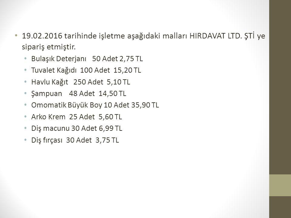 19.02.2016 tarihinde işletme aşağıdaki malları HIRDAVAT LTD. ŞTİ ye sipariş etmiştir. Bulaşık Deterjanı 50 Adet 2,75 TL Tuvalet Kağıdı 100 Adet 15,20