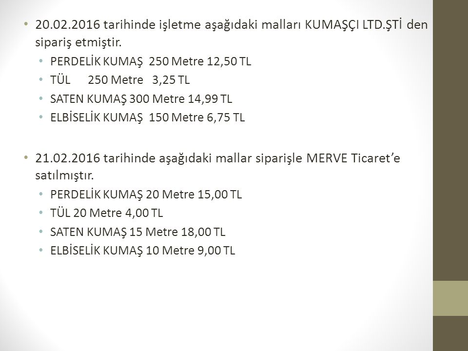 20.02.2016 tarihinde işletme aşağıdaki malları KUMAŞÇI LTD.ŞTİ den sipariş etmiştir. PERDELİK KUMAŞ 250 Metre 12,50 TL TÜL 250 Metre 3,25 TL SATEN KUM