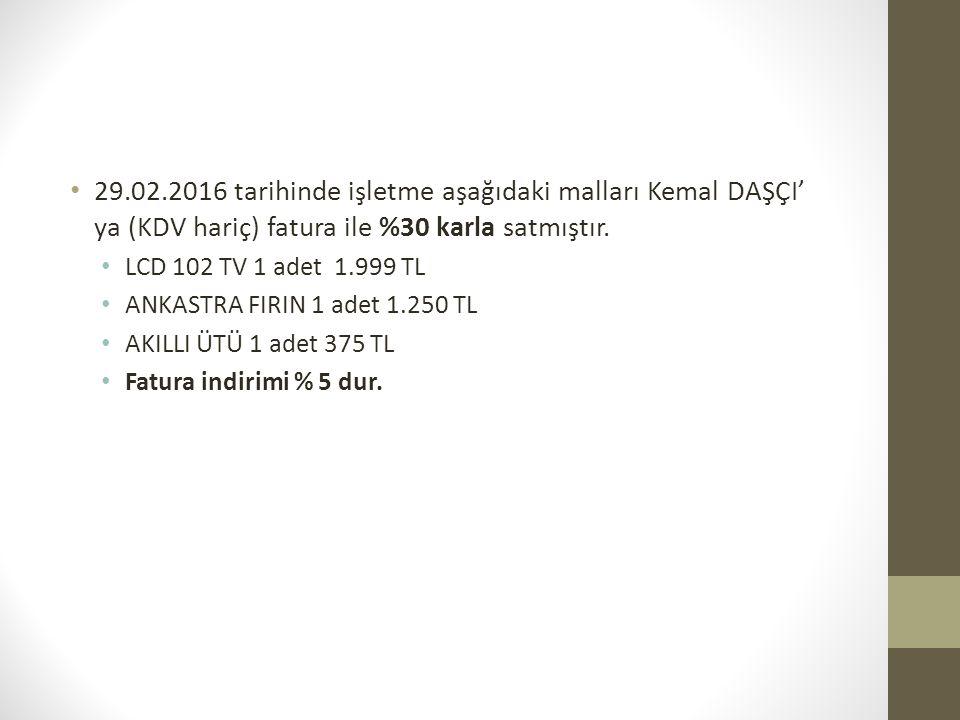 29.02.2016 tarihinde işletme aşağıdaki malları Kemal DAŞÇI' ya (KDV hariç) fatura ile %30 karla satmıştır. LCD 102 TV 1 adet 1.999 TL ANKASTRA FIRIN 1