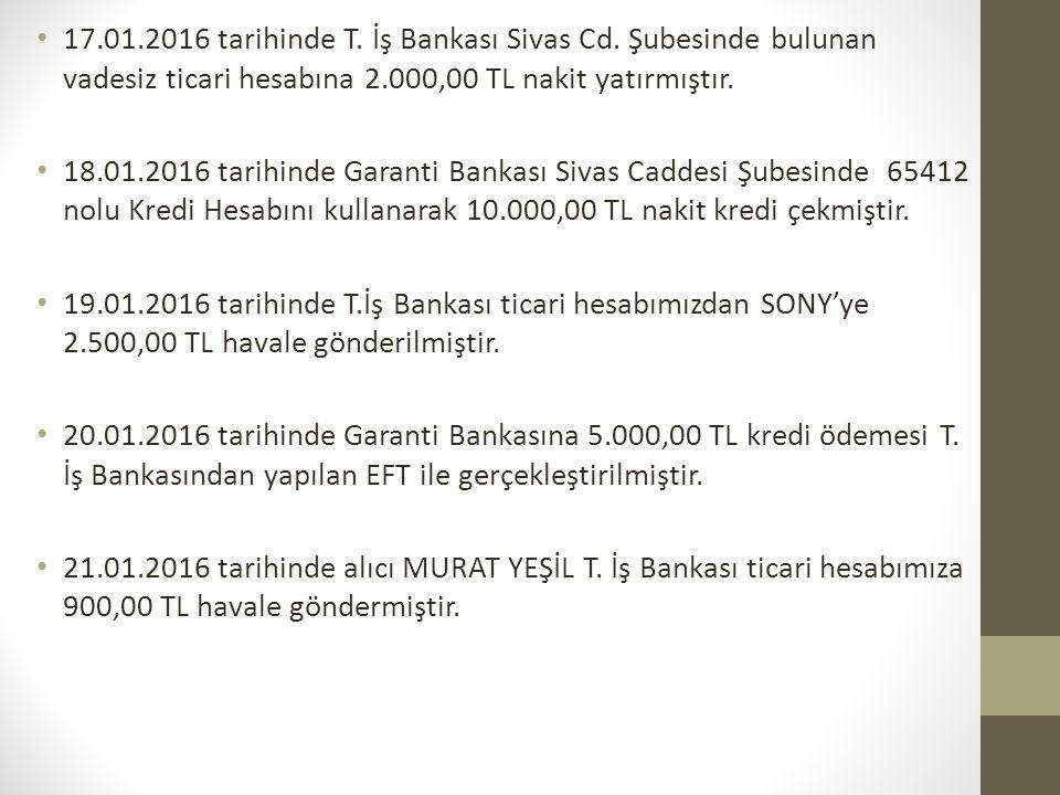 17.01.2016 tarihinde T. İş Bankası Sivas Cd. Şubesinde bulunan vadesiz ticari hesabına 2.000,00 TL nakit yatırmıştır. 18.01.2016 tarihinde Garanti Ban