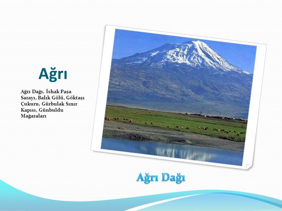Ağrı Ağrı Dağı, İshak Paşa Sarayı, Balık Gölü, Göktaşı Çukuru, Gürbulak Sınır Kapısı, Günbuldu Mağaraları