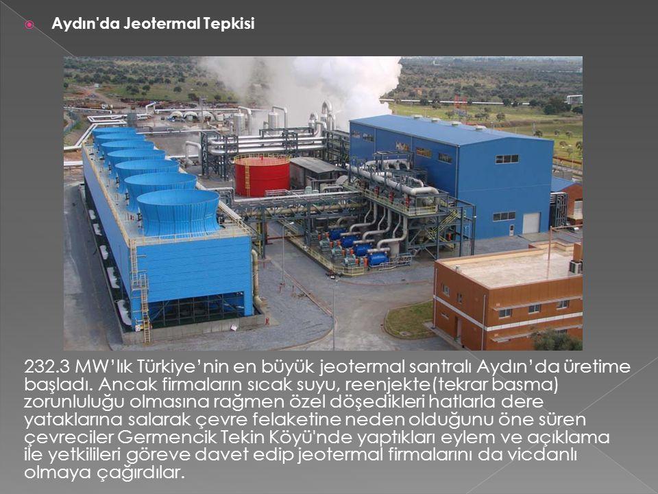  Aydın'da Jeotermal Tepkisi 232.3 MW'lık Türkiye'nin en büyük jeotermal santralı Aydın'da üretime başladı. Ancak firmaların sıcak suyu, reenjekte(tek