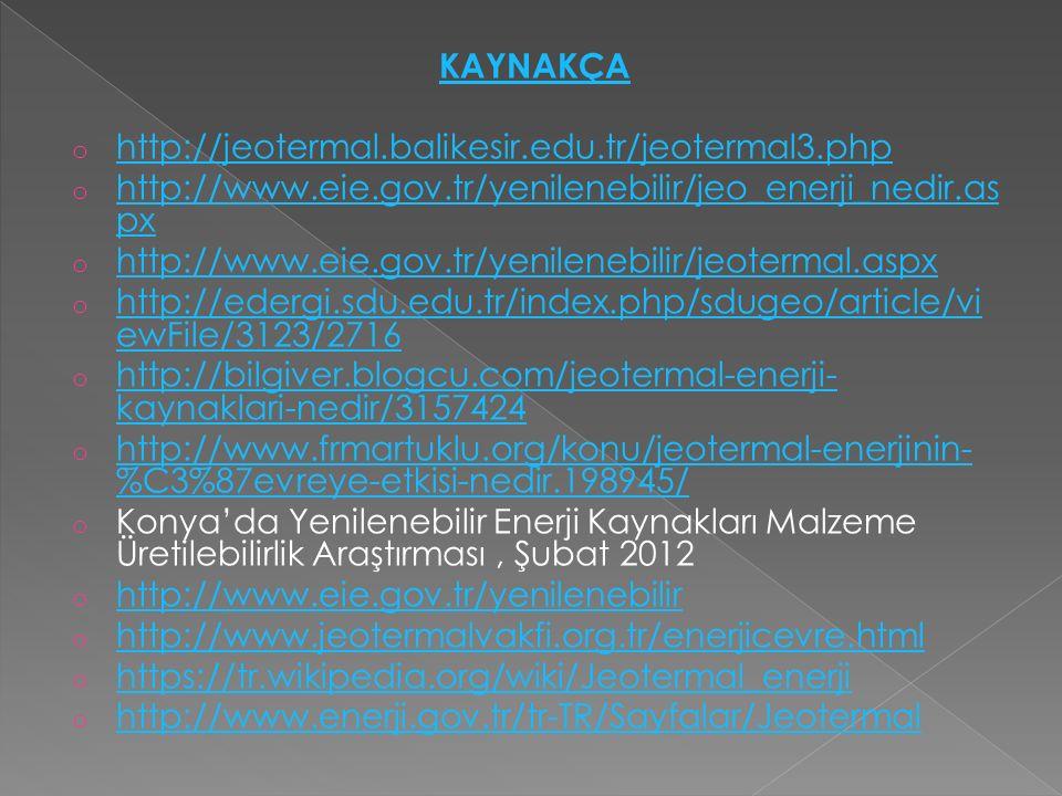 KAYNAKÇA o http://jeotermal.balikesir.edu.tr/jeotermal3.php http://jeotermal.balikesir.edu.tr/jeotermal3.php o http://www.eie.gov.tr/yenilenebilir/jeo