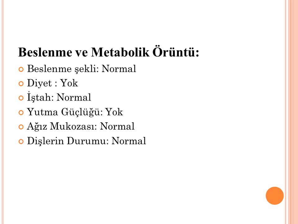 Beslenme ve Metabolik Örüntü: Beslenme şekli: Normal Diyet : Yok İştah: Normal Yutma Güçlüğü: Yok Ağız Mukozası: Normal Dişlerin Durumu: Normal