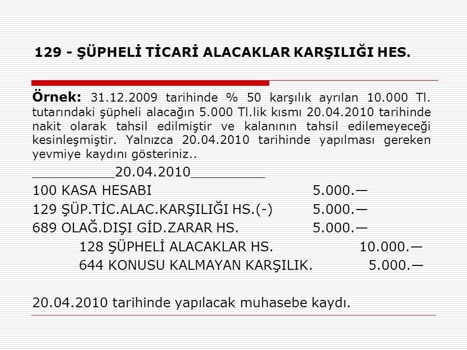 129 - ŞÜPHELİ TİCARİ ALACAKLAR KARŞILIĞI HES. Örnek: 31.12.2009 tarihinde % 50 karşılık ayrılan 10.000 Tl. tutarındaki şüpheli alacağın 5.000 Tl.lik k
