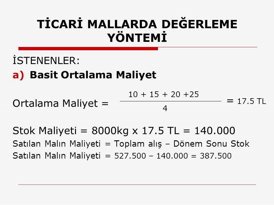 TİCARİ MALLARDA DEĞERLEME YÖNTEMİ İSTENENLER: a)Basit Ortalama Maliyet Ortalama Maliyet = Stok Maliyeti = 8000kg x 17.5 TL = 140.000 Satılan Malın Mal