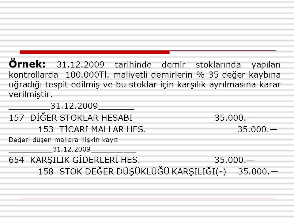 Örnek: 31.12.2009 tarihinde demir stoklarında yapılan kontrollarda 100.000Tl. maliyetli demirlerin % 35 değer kaybına uğradığı tespit edilmiş ve bu st