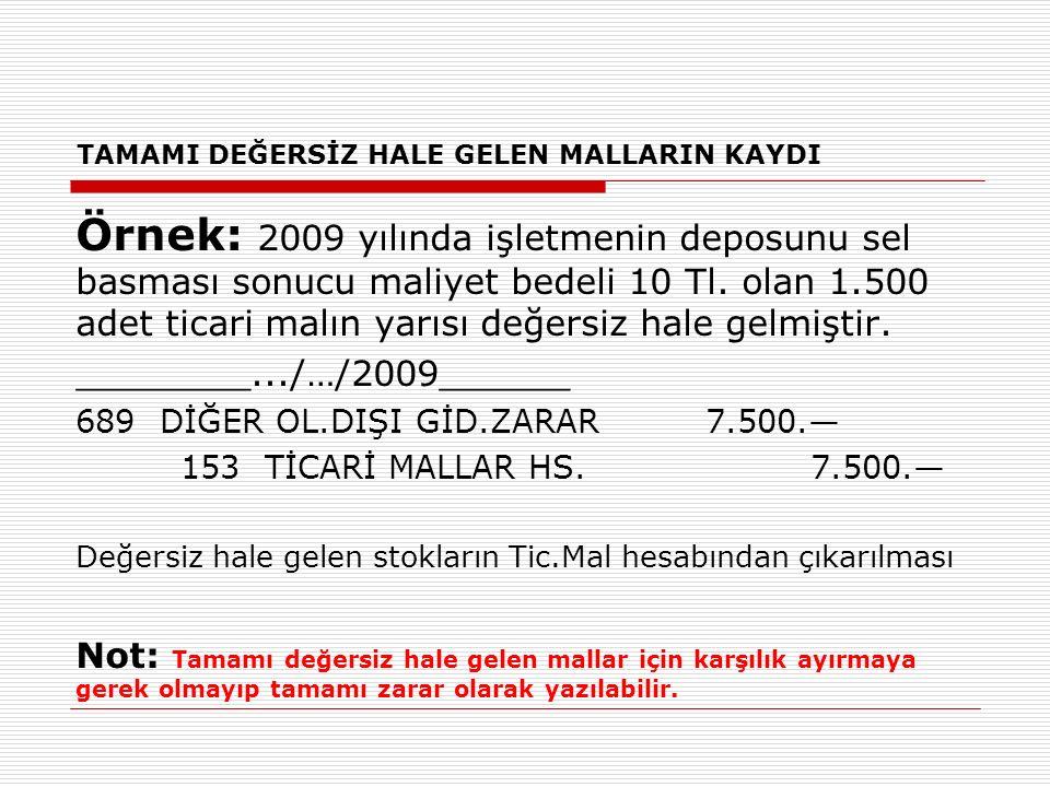 TAMAMI DEĞERSİZ HALE GELEN MALLARIN KAYDI Örnek: 2009 yılında işletmenin deposunu sel basması sonucu maliyet bedeli 10 Tl. olan 1.500 adet ticari malı