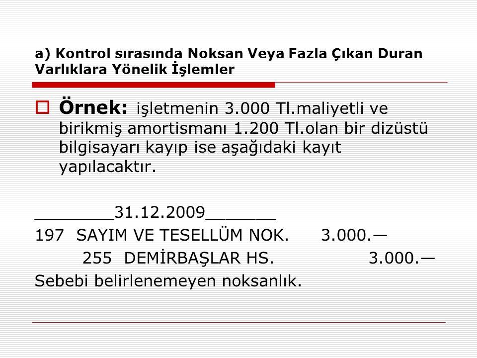 a) Kontrol sırasında Noksan Veya Fazla Çıkan Duran Varlıklara Yönelik İşlemler  Örnek: işletmenin 3.000 Tl.maliyetli ve birikmiş amortismanı 1.200 Tl