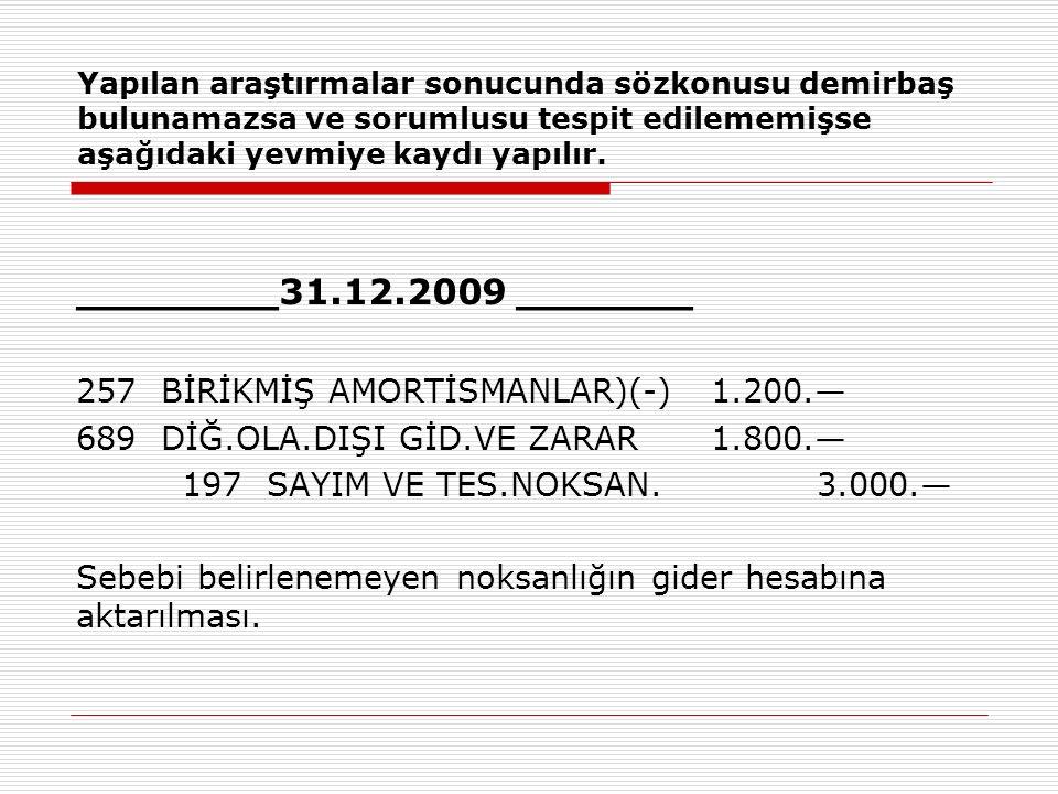 Yapılan araştırmalar sonucunda sözkonusu demirbaş bulunamazsa ve sorumlusu tespit edilememişse aşağıdaki yevmiye kaydı yapılır. ________31.12.2009 ___