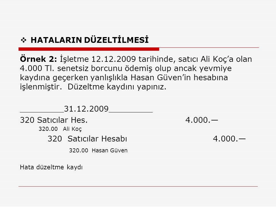  HATALARIN DÜZELTİLMESİ Örnek 2: İşletme 12.12.2009 tarihinde, satıcı Ali Koç'a olan 4.000 Tl. senetsiz borcunu ödemiş olup ancak yevmiye kaydına geç