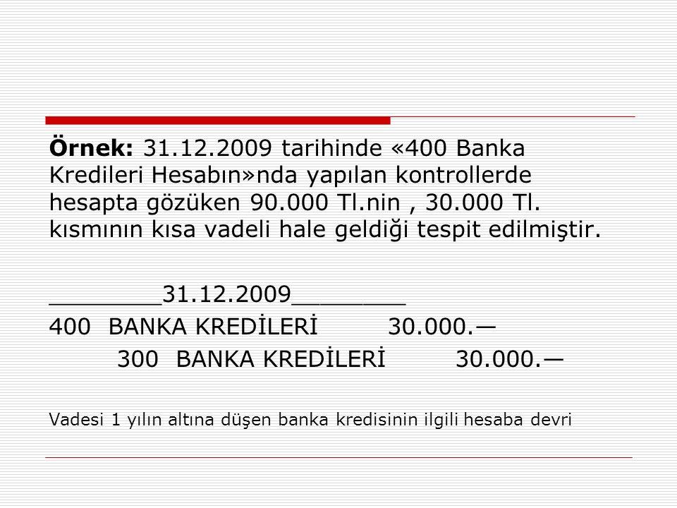 Örnek: 31.12.2009 tarihinde «400 Banka Kredileri Hesabın»nda yapılan kontrollerde hesapta gözüken 90.000 Tl.nin, 30.000 Tl. kısmının kısa vadeli hale