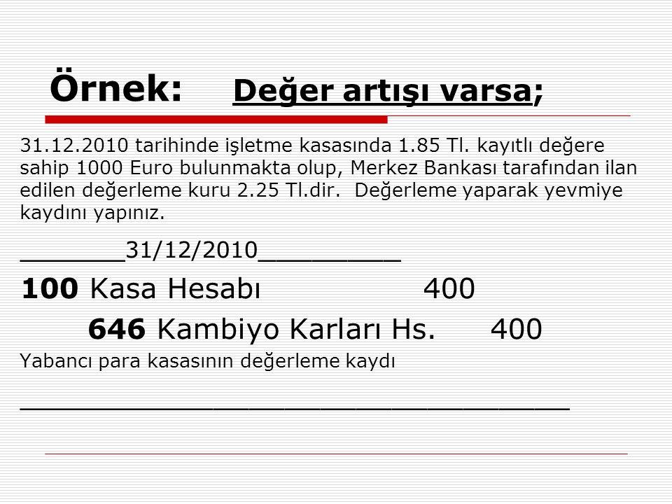 Örnek: Değer artışı varsa; 31.12.2010 tarihinde işletme kasasında 1.85 Tl. kayıtlı değere sahip 1000 Euro bulunmakta olup, Merkez Bankası tarafından i