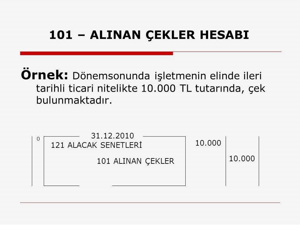 101 – ALINAN ÇEKLER HESABI Örnek: Dönemsonunda işletmenin elinde ileri tarihli ticari nitelikte 10.000 TL tutarında, çek bulunmaktadır. 121 ALACAK SEN