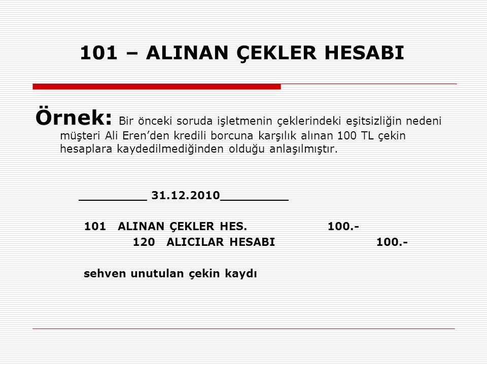 101 – ALINAN ÇEKLER HESABI Örnek: Bir önceki soruda işletmenin çeklerindeki eşitsizliğin nedeni müşteri Ali Eren'den kredili borcuna karşılık alınan 1