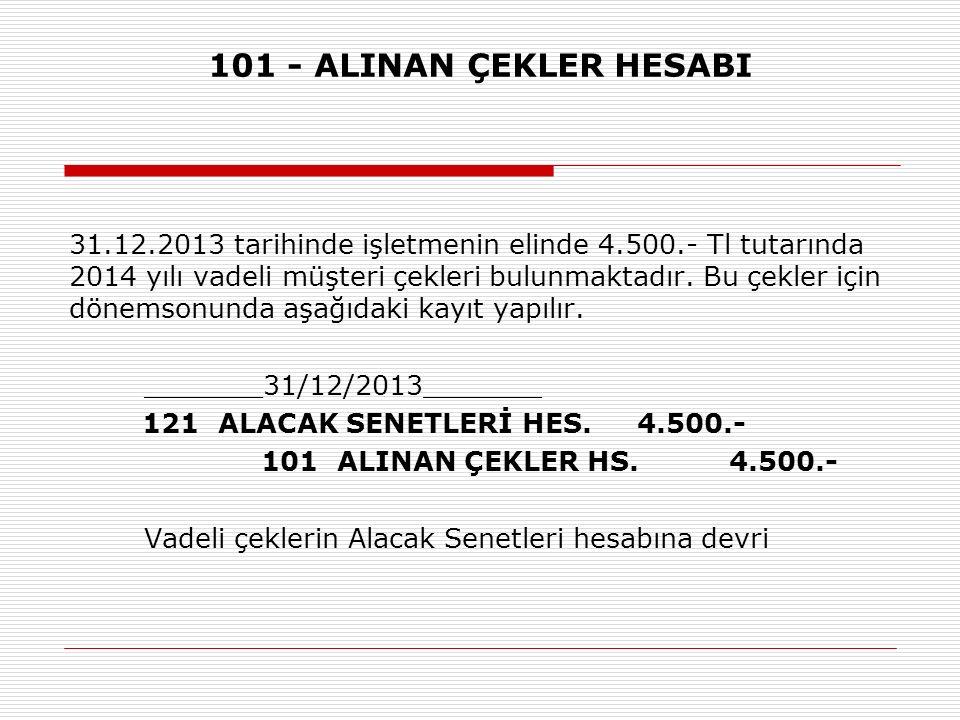 101 - ALINAN ÇEKLER HESABI 31.12.2013 tarihinde işletmenin elinde 4.500.- Tl tutarında 2014 yılı vadeli müşteri çekleri bulunmaktadır. Bu çekler için