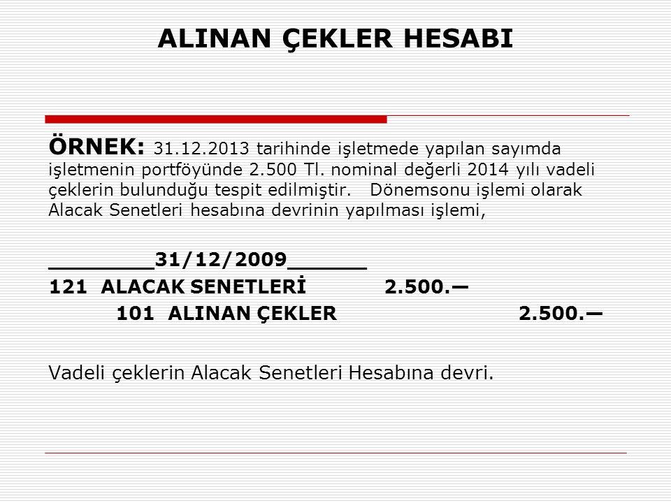 ALINAN ÇEKLER HESABI ÖRNEK: 31.12.2013 tarihinde işletmede yapılan sayımda işletmenin portföyünde 2.500 Tl. nominal değerli 2014 yılı vadeli çeklerin