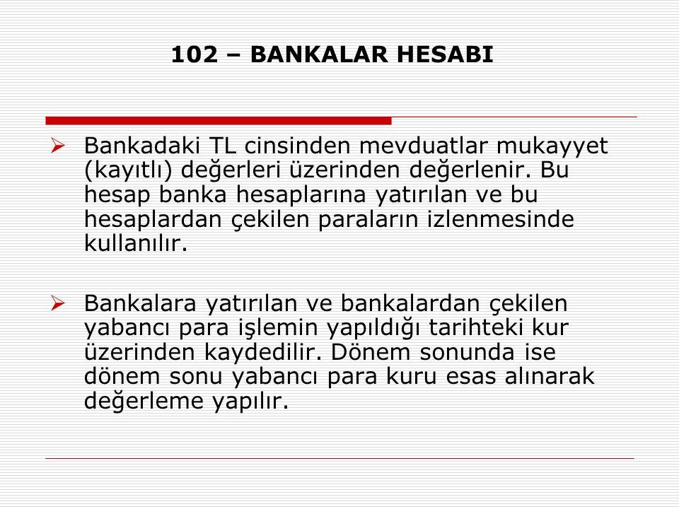 102 – BANKALAR HESABI  Bankadaki TL cinsinden mevduatlar mukayyet (kayıtlı) değerleri üzerinden değerlenir. Bu hesap banka hesaplarına yatırılan ve b
