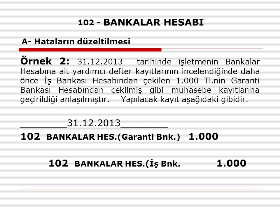102 - BANKALAR HESABI A- Hataların düzeltilmesi Örnek 2: 31.12.2013 tarihinde işletmenin Bankalar Hesabına ait yardımcı defter kayıtlarının incelendiğ