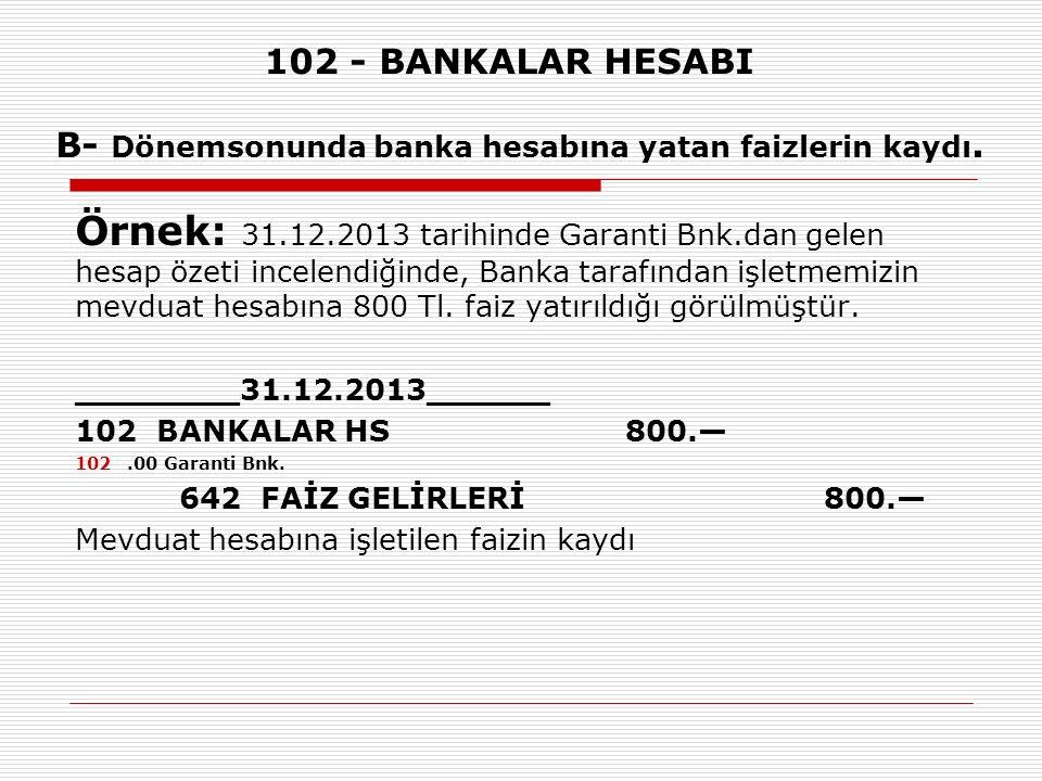 102 - BANKALAR HESABI B- Dönemsonunda banka hesabına yatan faizlerin kaydı. Örnek: 31.12.2013 tarihinde Garanti Bnk.dan gelen hesap özeti incelendiğin