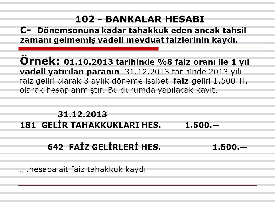 102 - BANKALAR HESABI C- Dönemsonuna kadar tahakkuk eden ancak tahsil zamanı gelmemiş vadeli mevduat faizlerinin kaydı. Örnek: 01.10.2013 tarihinde %8