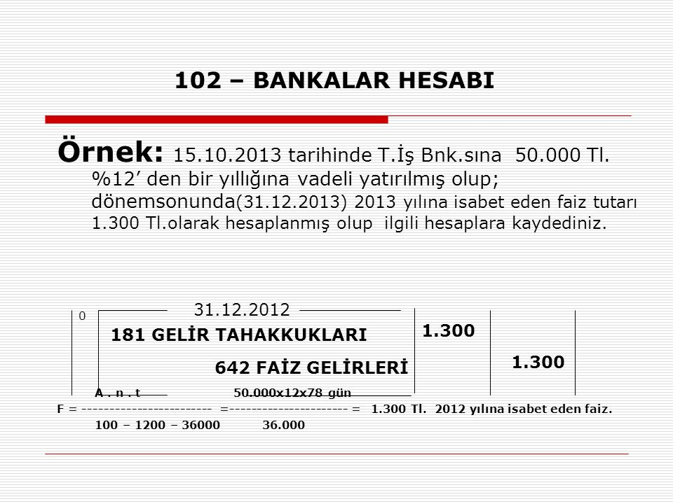 102 – BANKALAR HESABI Örnek: 15.10.2013 tarihinde T.İş Bnk.sına 50.000 Tl. %12' den bir yıllığına vadeli yatırılmış olup; dönemsonunda (31.12.2013) 20