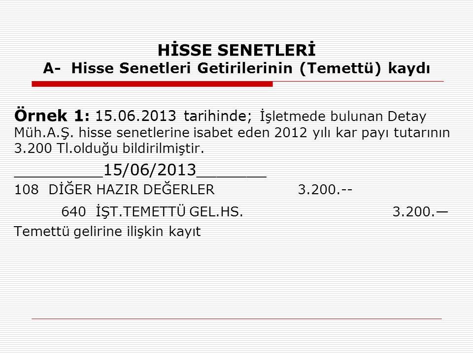 HİSSE SENETLERİ A- Hisse Senetleri Getirilerinin (Temettü) kaydı Örnek 1 : 15.06.2013 tarihinde; İşletmede bulunan Detay Müh.A.Ş. hisse senetlerine is